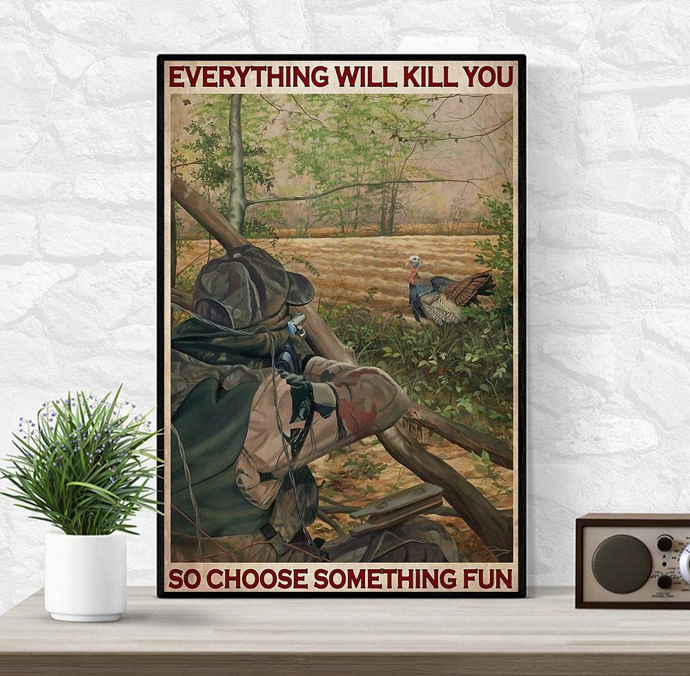 Turkey hunting everything will kill you so choose something fun wall art wrapped