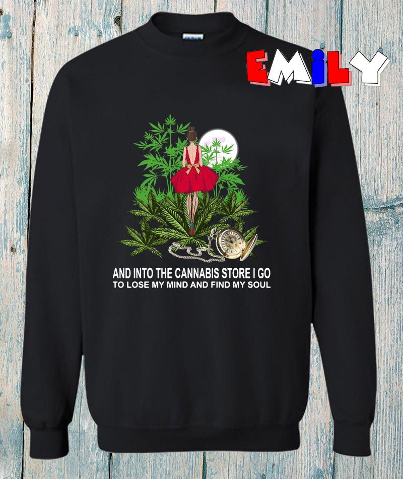 And into the cannabis store I go to lose my mind and find my soul sweatshirt