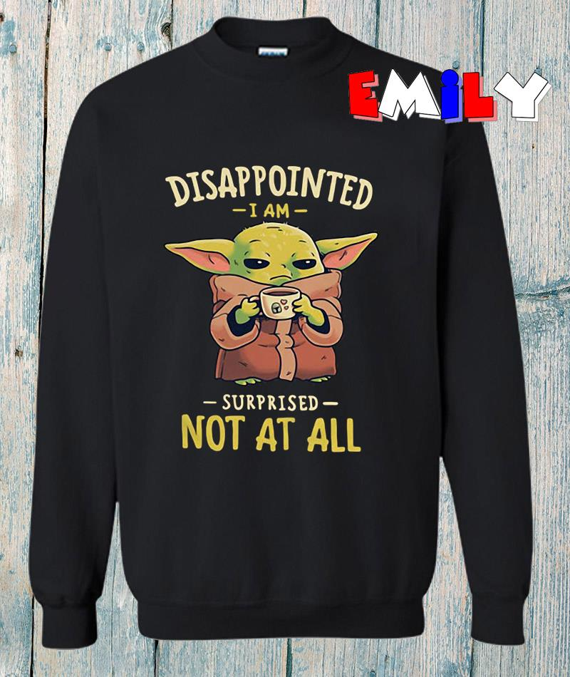 Baby Yoda disappointed I am surprised not at all sweatshirt