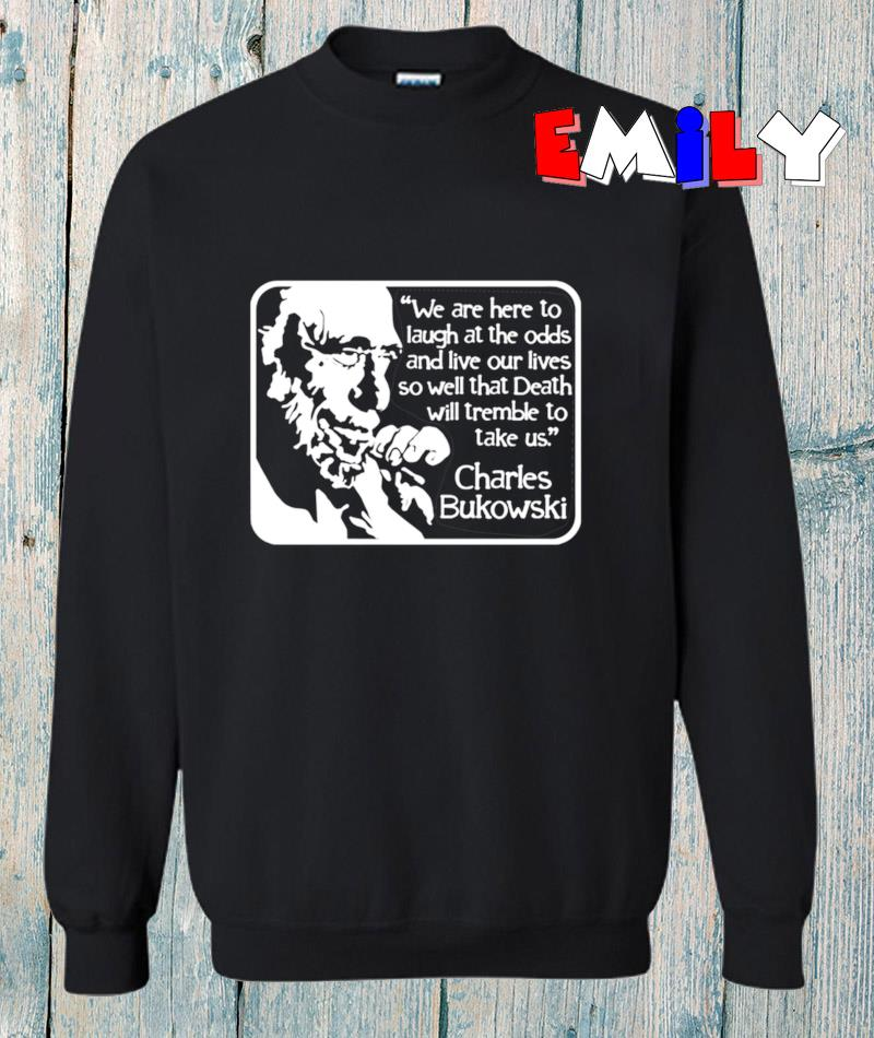 Charles Bukowski we are here to laugh at the Odds Quote sweatshirt