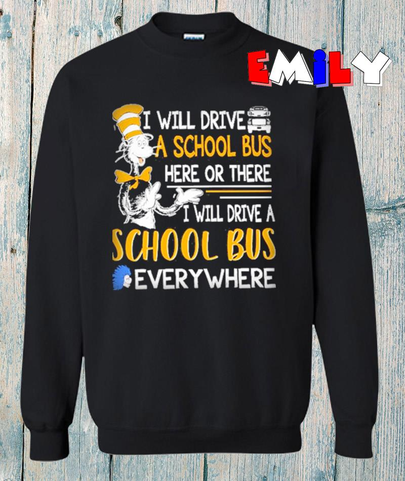 Dr Seuss I will drive a school bus here or there everywhere sweatshirt