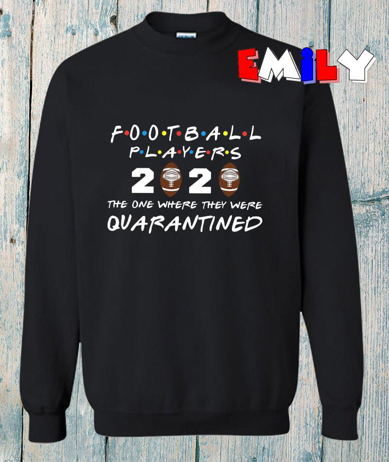 Football players 2020 the one where they were quarantined sweatshirt
