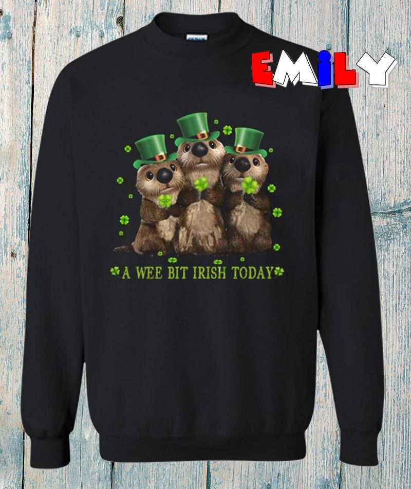 Funny Otters a wee bit Irish today sweatshirt