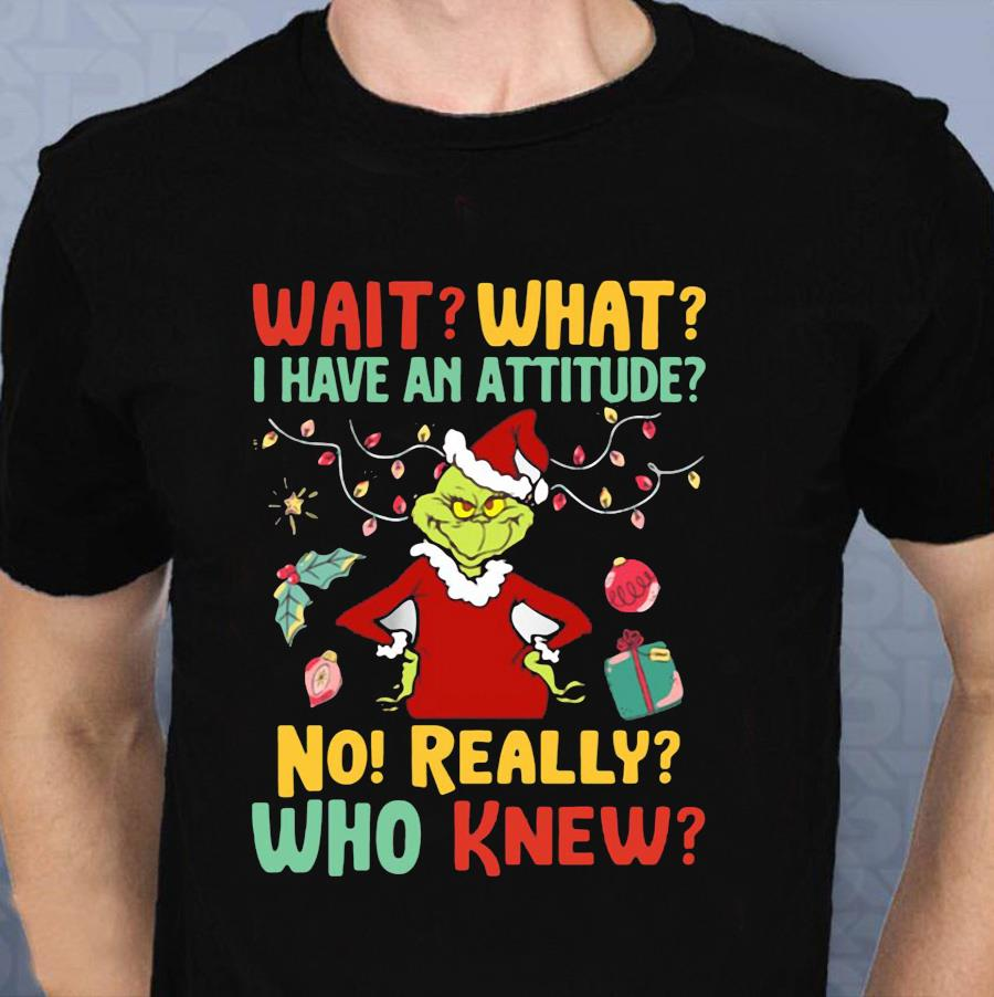 Green wait what I have an attitude no really who knew Christmas t-shirt