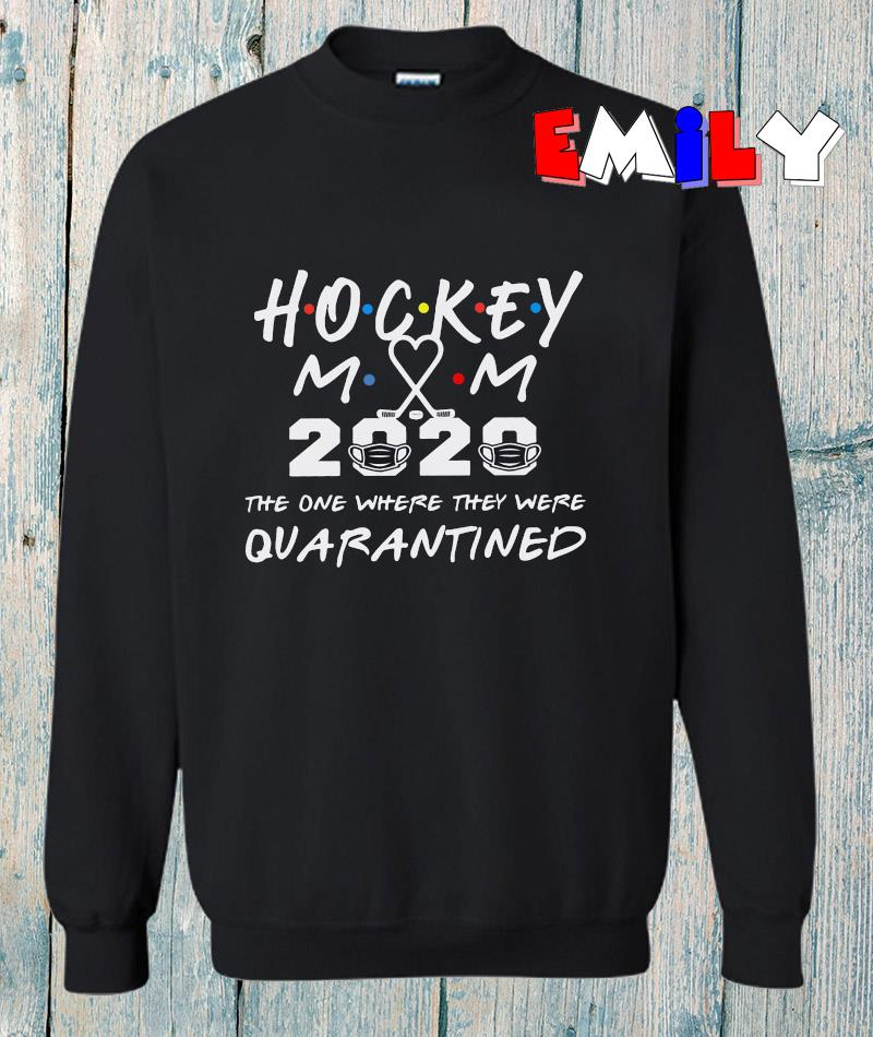 Hockey mom 2020 the one where they were quarantined sweatshirt