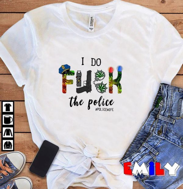 I do fuck the Police Police Wife unisex t-shirt