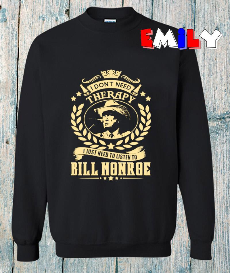 I dont need Therapy I just need listen to Bill Monroe sweatshirt