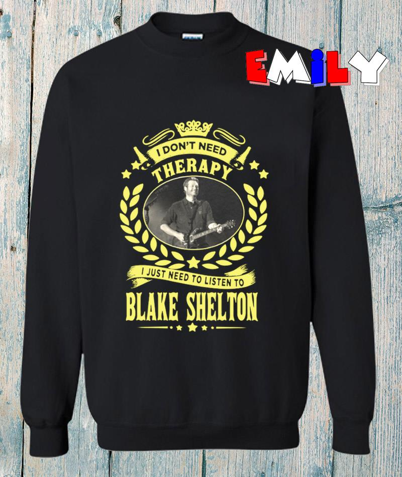 I dont need therapy I just need listen to Blake Shelton sweatshirt