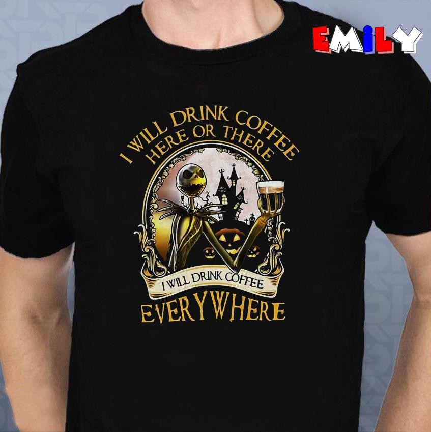Jack Skellington I will drink coffee here or there I will drink unisex coffee everywhere shirt