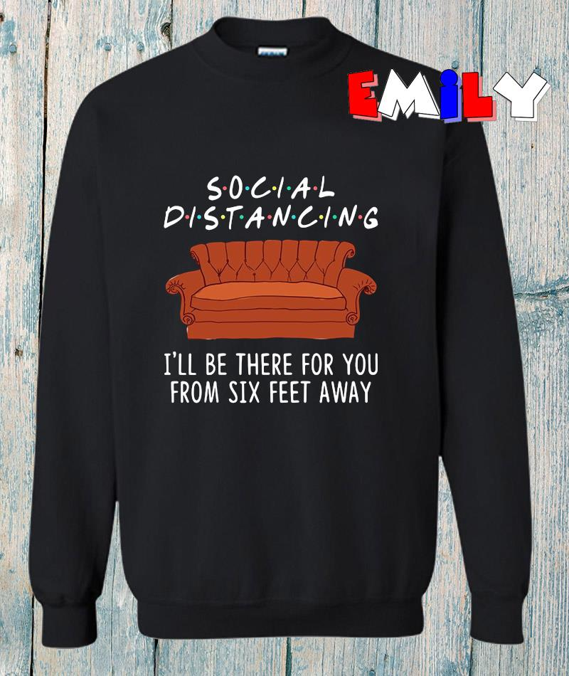 Social distancing I will be there for you from six feet away quarantined 2020 sweatshirt