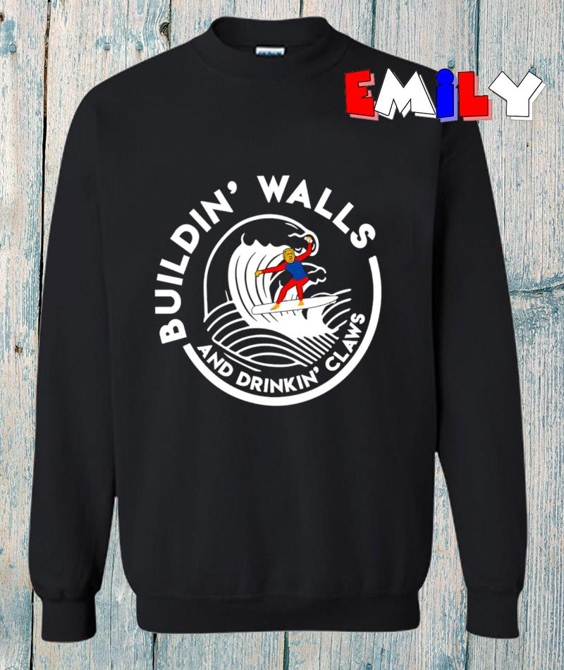 Trump 2020 building walls and drinking claws sweatshirt
