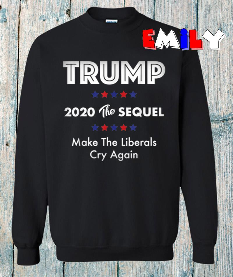 Trump 2020 the sequel make liberals cry again sweatshirt
